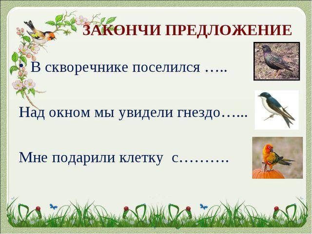 ЗАКОНЧИ ПРЕДЛОЖЕНИЕ В скворечнике поселился ….. Над окном мы увидели гнездо…...
