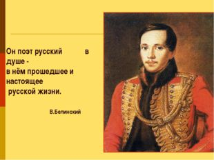 Он поэт русский в душе - в нём прошедшее и настоящее русской жизни. В.Белинский