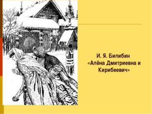 И. Я. Билибин «Алёна Дмитриевна и Кирибеевич»