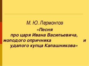 М. Ю. Лермонтов «Песня про царя Ивана Васильевича, молодого опричника и удал