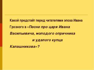 Какой предстаёт перед читателями эпоха Ивана Грозного в «Песне про царя Ивана