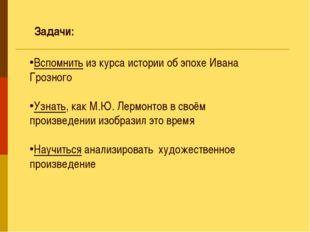 Вспомнить из курса истории об эпохе Ивана Грозного Узнать, как М.Ю. Лермонтов