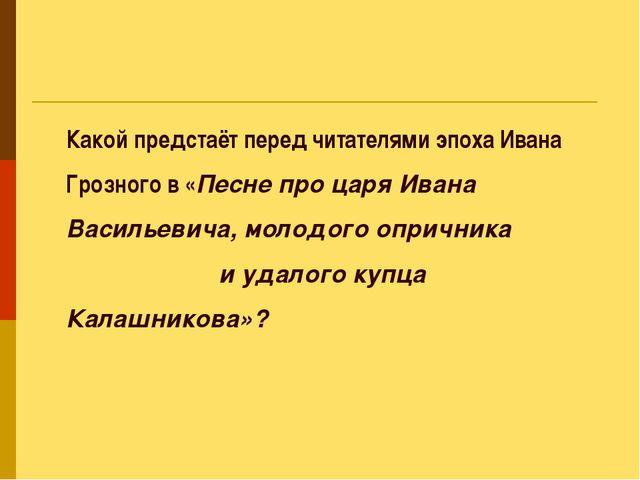 Какой предстаёт перед читателями эпоха Ивана Грозного в «Песне про царя Ивана...