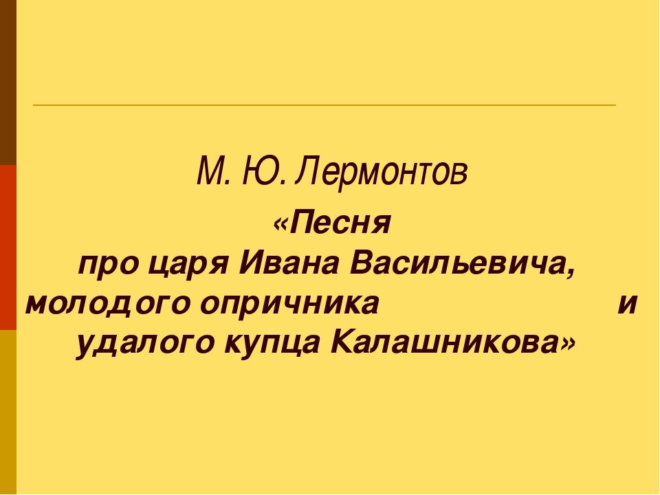 М. Ю. Лермонтов «Песня про царя Ивана Васильевича, молодого опричника и удал...