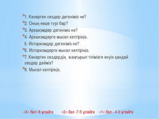 1. Көнерген сөздер дегеніміз не? 2. Оның неше түрі бар? 3. Архаизмдер дегені