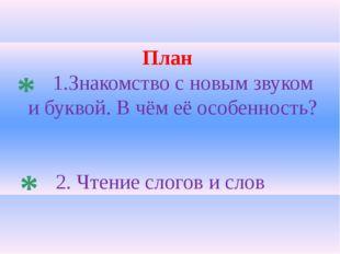 План 1.Знакомство с новым звуком и буквой. В чём её особенность? 2. Чтение сл