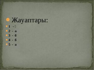 Жауаптары: 1 - ә 2 - а 3 - б 4 - б 5 - а