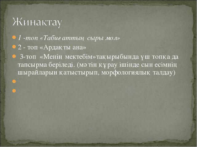 1 -топ «Табиғаттың сыры мол» 2 - топ «Ардақты ана» 3-топ «Менің мектебім»тақы...