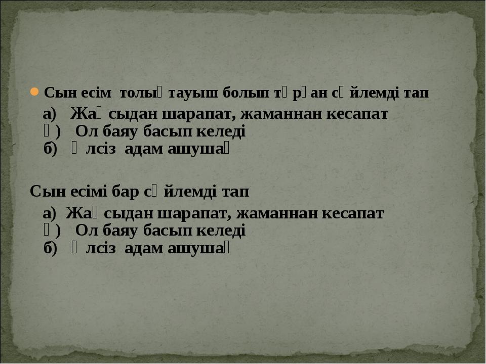Сын есім толықтауыш болып тұрған сөйлемді тап а) Жақсыдан шарапат, жаманнан к...