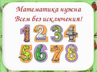 http://aida.ucoz.ru Математика нужна Всем без исключения!
