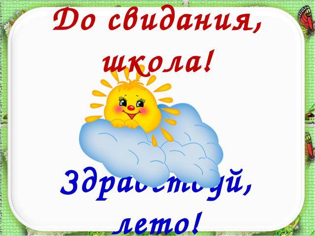 Здравствуй, лето! До свидания, школа!