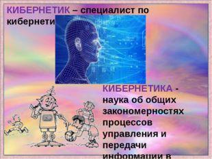 КИБЕРНЕТИК – специалист по кибернетике. КИБЕРНЕТИКА - наука об общих закономе