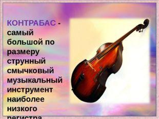 КОНТРАБАС - самый большой по размеру струнный смычковый музыкальный инструмен