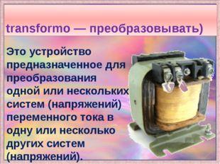 Трансформа́тор (от лат. transformo — преобразовывать) Это устройство предназн
