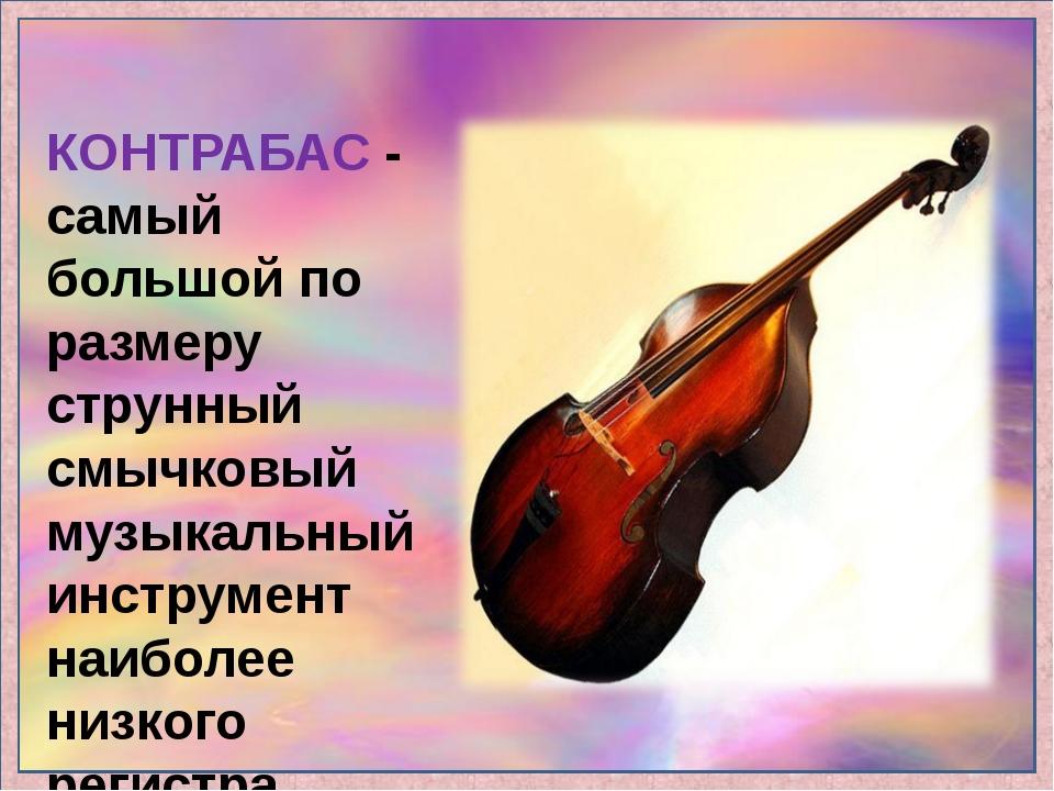 КОНТРАБАС - самый большой по размеру струнный смычковый музыкальный инструмен...