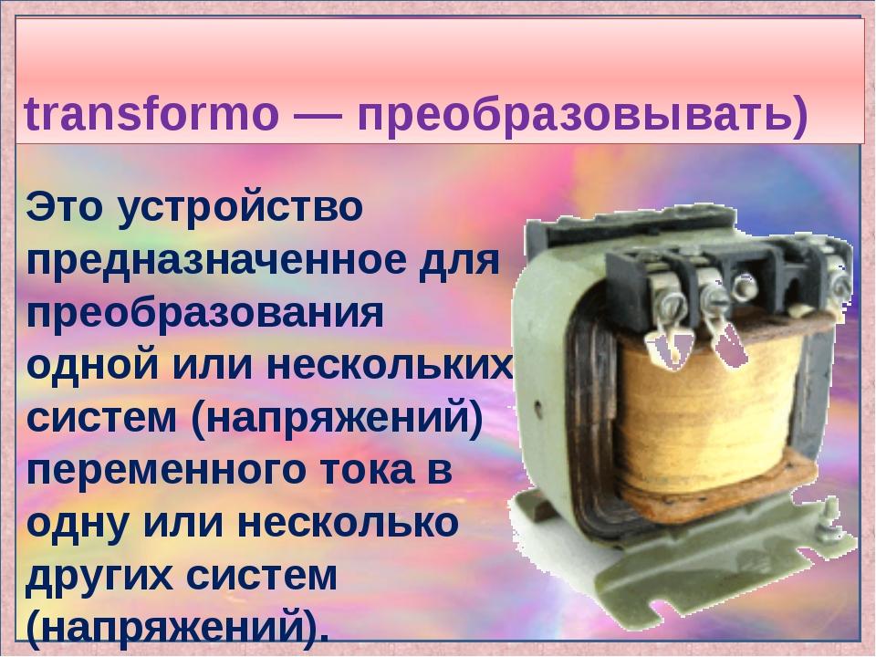 Трансформа́тор (от лат. transformo — преобразовывать) Это устройство предназн...