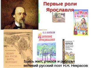 Первые роли Ярославля Здесь жил, учился и работал великий русский поэт Н.Н. Н