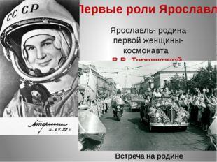 Первые роли Ярославля Ярославль- родина первой женщины-космонавта В.В. Терешк