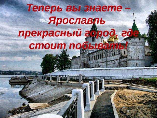 Теперь вы знаете –Ярославль прекрасный город, где стоит побывать!