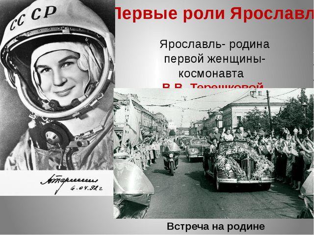 Первые роли Ярославля Ярославль- родина первой женщины-космонавта В.В. Терешк...