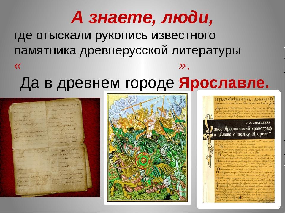 А знаете, люди, где отыскали рукопись известного памятника древнерусской лите...