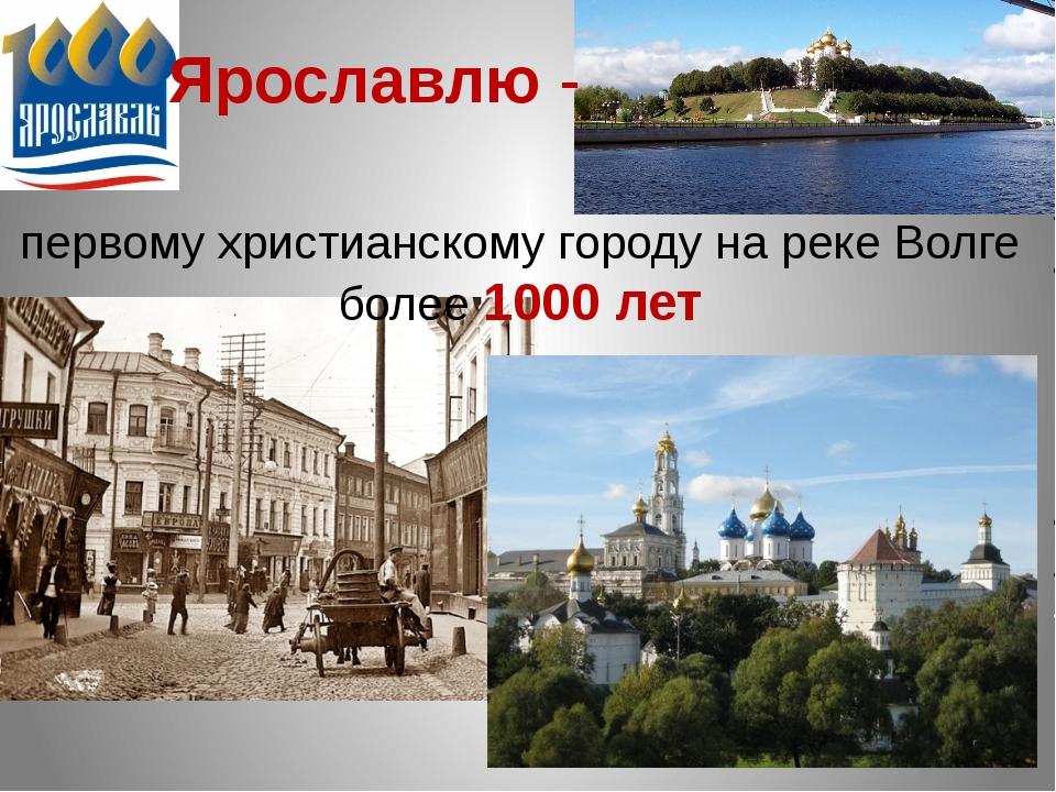первому христианскому городу на реке Волге более 1000 лет Ярославлю -