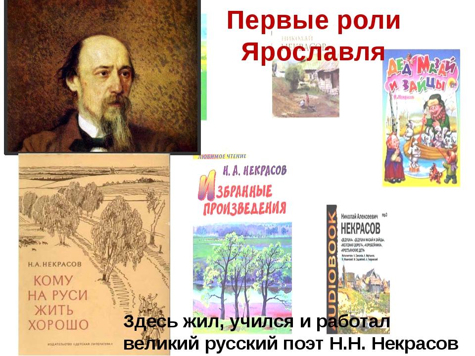 Первые роли Ярославля Здесь жил, учился и работал великий русский поэт Н.Н. Н...