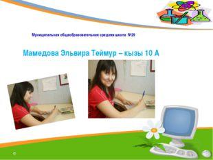 Муниципальная общеобразовательная средняя школа №29 Мамедова Эльвира Теймур –