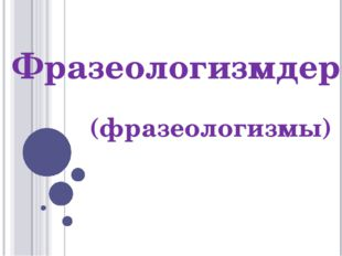 Фразеологизмдер (фразеологизмы)