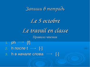Запиши в тетрадь Le 5 octobre Le travail en classe Правила чтения ph [f] h по