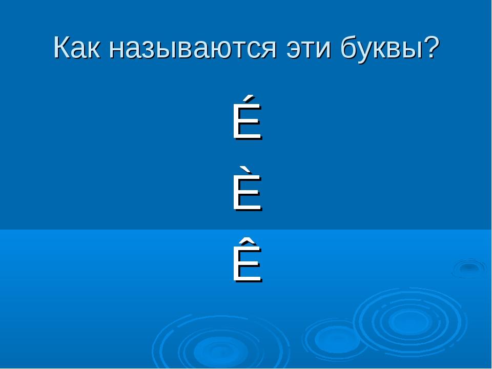 Как называются эти буквы? É È Ê
