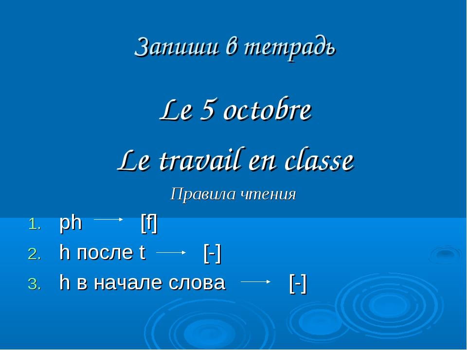Запиши в тетрадь Le 5 octobre Le travail en classe Правила чтения ph [f] h по...
