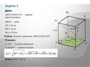 Задача 2 АВСDА1В1С1D1 — прямой параллелепипед Дано: АС = 24 см ВD = 10 см Най