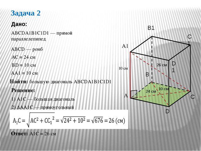 Задача 2 АВСDА1В1С1D1 — прямой параллелепипед Дано: АС = 24 см ВD = 10 см Най...