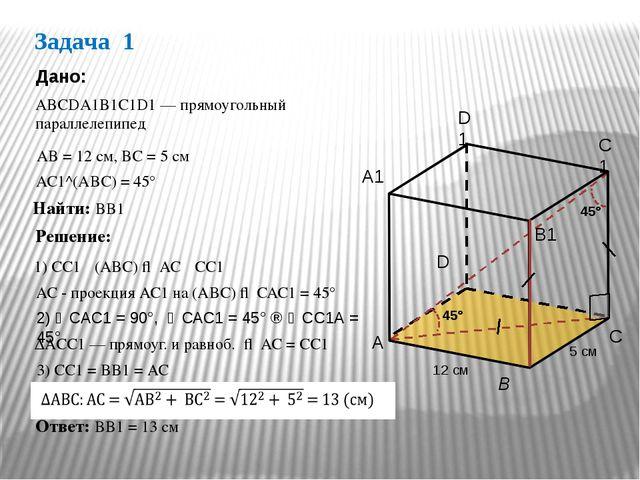 Задача 1 АВСDА1В1С1D1 — прямоугольный параллелепипед Дано: АС1^(АВС) = 45° На...