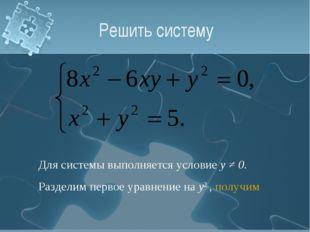 Решить систему Для системы выполняется условие у ≠ 0. Разделим первое уравнен