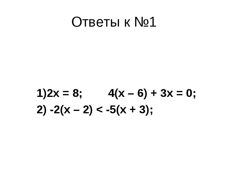 Ответы к №1  1)2х = 8;  4(х – 6) + 3х = 0; 2) -2(х – 2) < -5(х + 3);