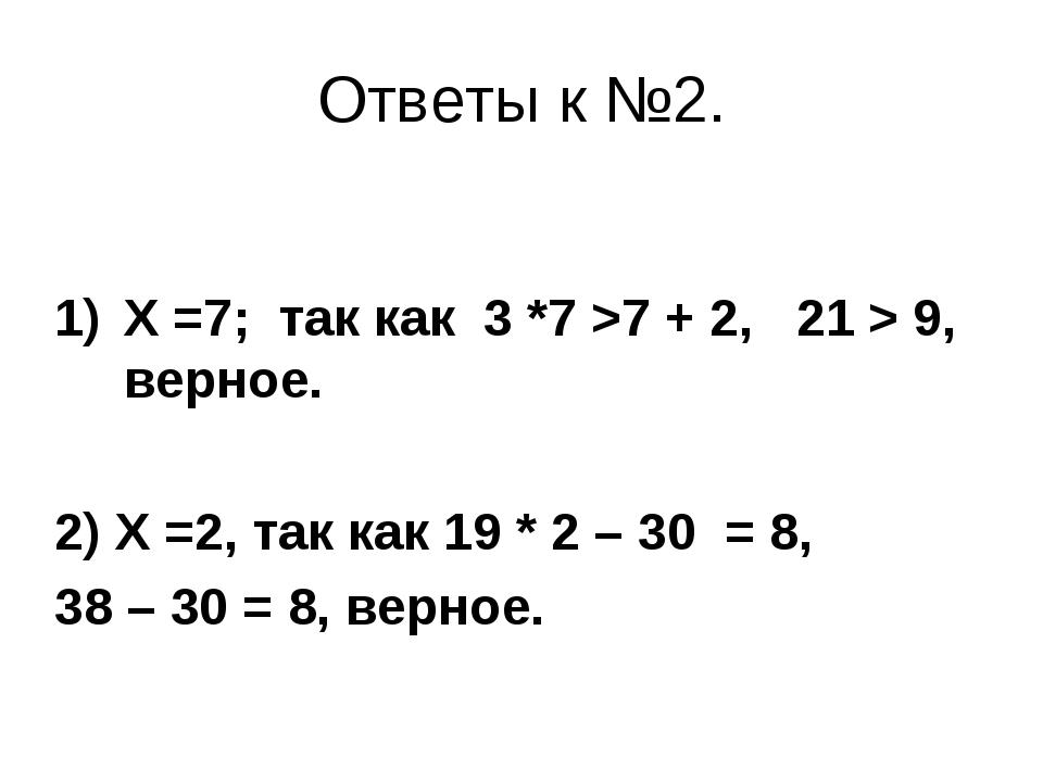 Ответы к №2. Х =7; так как 3 *7 >7 + 2, 21 > 9, верное. 2) Х =2, так как 19 *...