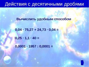 Вычислить удобным способом 0,04 ∙ 75,27 + 24,73 ∙ 0,04 = 0,25 ∙ 1,1 ∙ 40 = 0,