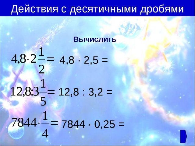 Вычислить 4,8 ∙ 2,5 = 12,8 : 3,2 = 7844 ∙ 0,25 = Действия с десятичными дробями