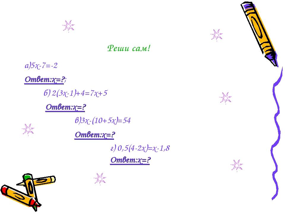 Реши сам! а)5х-7=-2 Ответ:х=?; б) 2(3х-1)+4=7х+5 Ответ:х=? в)3х-(10+5х)=54 От...