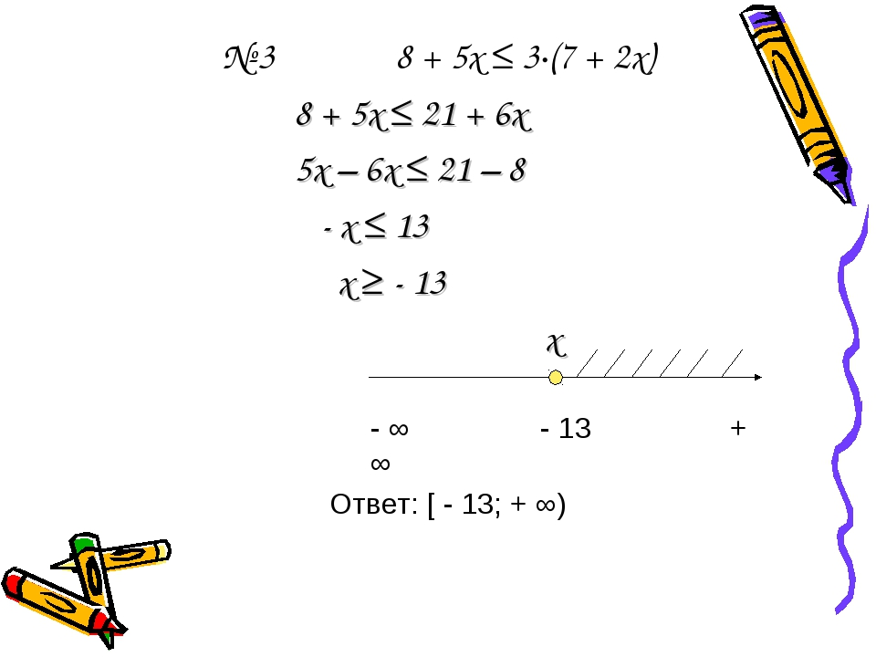 № 3 8 + 5х ≤ 3∙(7 + 2х) 8 + 5х ≤ 21 + 6х 5х – 6х ≤ 21 – 8 - х ≤ 13 х ≥ - 13 х...