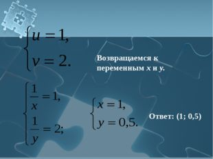 Возвращаемся к переменным х и у. Ответ: (1; 0,5)
