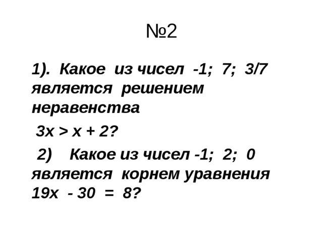 №2 1). Какое из чисел -1; 7; 3/7 является решением неравенства  3х > х + 2?...