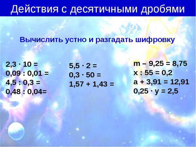 Действия с десятичными дробями Вычислить устно и разгадать шифровку 2,3 ∙ 10...