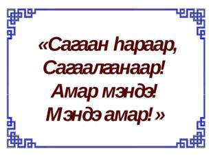«Сагаан hараар, Сагаалганаар! Амар мэндэ! Мэндэ амар!»