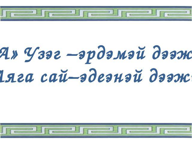 «А» Узэг –эрдэмэй дээжэ, Аяга сай–эдеэнэй дээжэ.