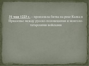 31 мая 1223 г. – произошла битва на реке Калка в Приазовье между русско-поло