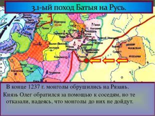 В конце 1237 г. монголы обрушились на Рязань. Князь Олег обратился за помощь