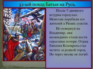 После 7-дневного штурма город пал. Монголы перебили его жителей а Рязань со
